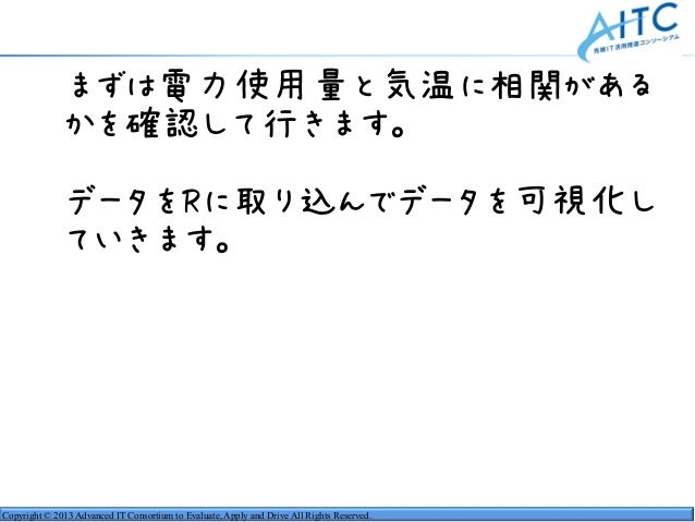 Copyright © 2013 Advanced IT Consortium to Evaluate, Apply and Drive All Rights Reserved.  まずは電力使用量と気温に相関がある かを確認して行きます。  ...