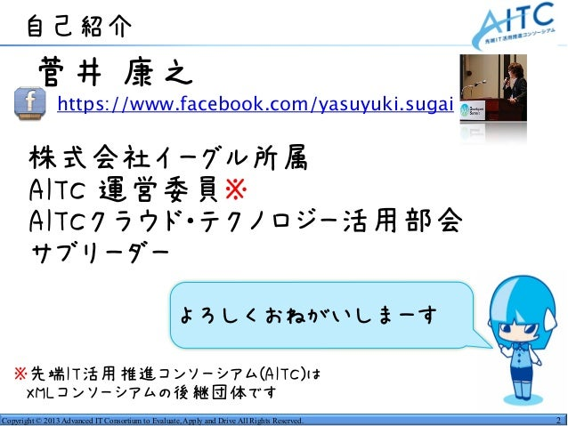 Copyright © 2013 Advanced IT Consortium to Evaluate, Apply and Drive All Rights Reserved. •菅井 康之 • https://www.facebook.c...