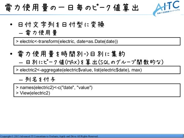 Copyright © 2013 Advanced IT Consortium to Evaluate, Apply and Drive All Rights Reserved. 電力使用量の一日毎のピーク値算出 • 日付文字列を日付型に変換 ...