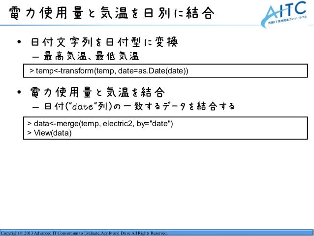 Copyright © 2013 Advanced IT Consortium to Evaluate, Apply and Drive All Rights Reserved. 電力使用量と気温を日別に結合 • 日付文字列を日付型に変換 – ...
