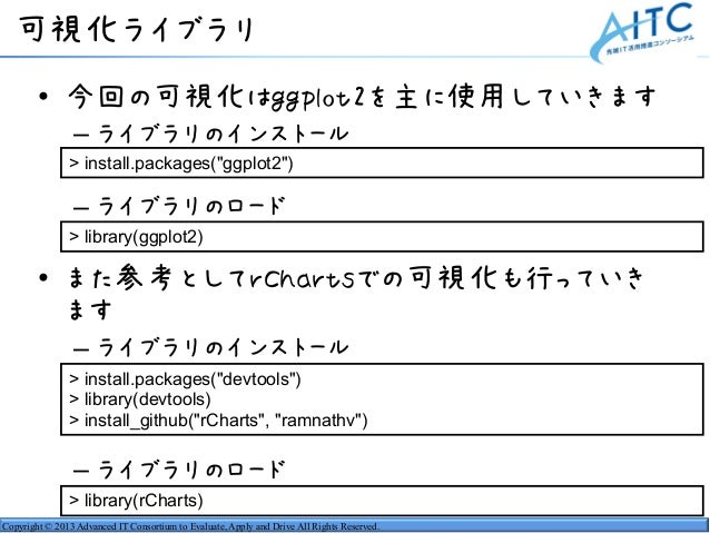 Copyright © 2013 Advanced IT Consortium to Evaluate, Apply and Drive All Rights Reserved. 可視化ライブラリ • 今回の可視化はggplot2を主に使用して...