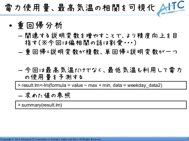Copyright © 2013 Advanced IT Consortium to Evaluate, Apply and Drive All Rights Reserved. 電力使用量、最高気温の相関を可視化 • 重回帰分析 – 関連する...