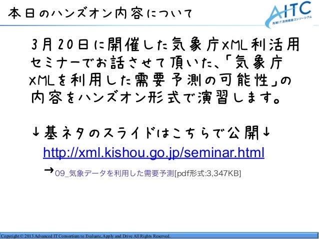 Copyright © 2013 Advanced IT Consortium to Evaluate, Apply and Drive All Rights Reserved. 本日のハンズオン内容について  3月20日に開催した気象庁XML...