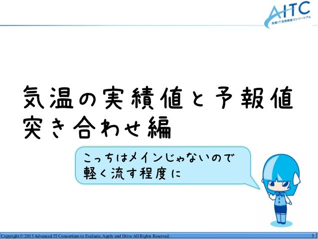Copyright © 2013 Advanced IT Consortium to Evaluate, Apply and Drive All Rights Reserved. 3 •気温の実績値と予報値 •突き合わせ編 こっちはメインじゃな...