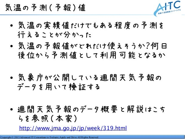 Copyright © 2013 Advanced IT Consortium to Evaluate, Apply and Drive All Rights Reserved. 気温の予測(予報)値 • 気温の実績値だけでもある程度の予測を ...