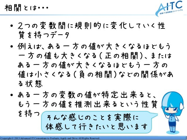 Copyright © 2013 Advanced IT Consortium to Evaluate, Apply and Drive All Rights Reserved. 相関とは・・・ • 2つの変数間に規則的に変化していく性 質を持...