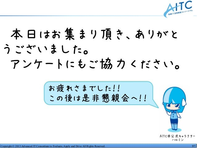 Copyright © 2013 Advanced IT Consortium to Evaluate, Apply and Drive All Rights Reserved. 97 •本日はお集まり頂き、ありがと うございました。 •アンケ...