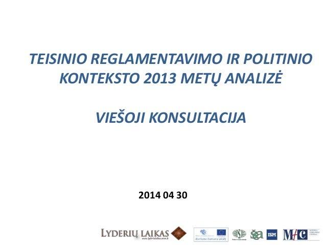 TEISINIO REGLAMENTAVIMO IR POLITINIO KONTEKSTO 2013 METŲ ANALIZĖ VIEŠOJI KONSULTACIJA 2014 04 30