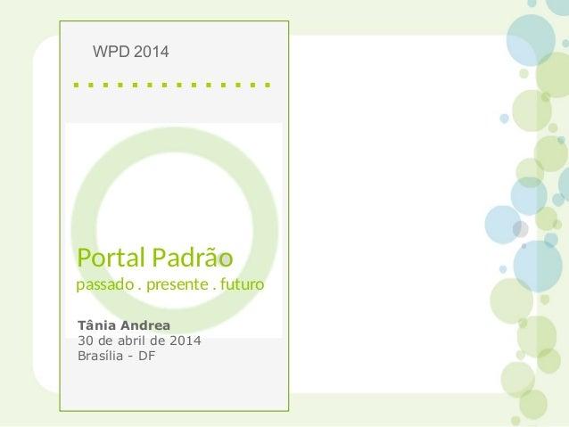 Portal Padrão passado . presente . futuro Tânia Andrea 30 de abril de 2014 Brasília - DF WPD 2014