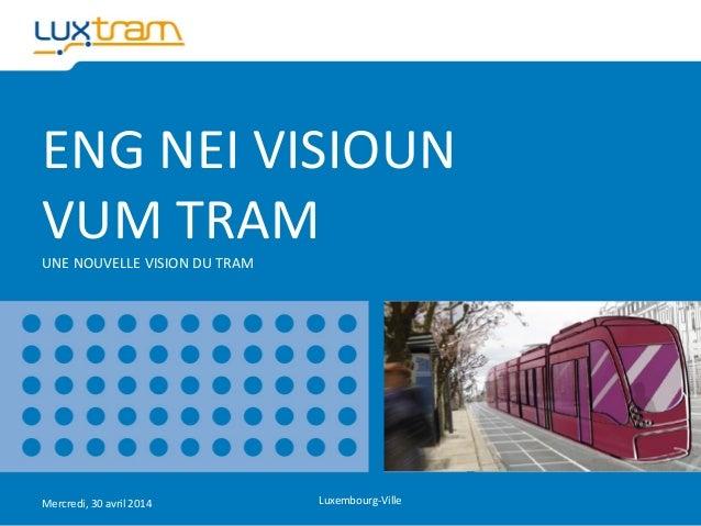 ENG NEI VISIOUN VUM TRAM UNE NOUVELLE VISION DU TRAM Mercredi, 30 avril 2014 Luxembourg-Ville
