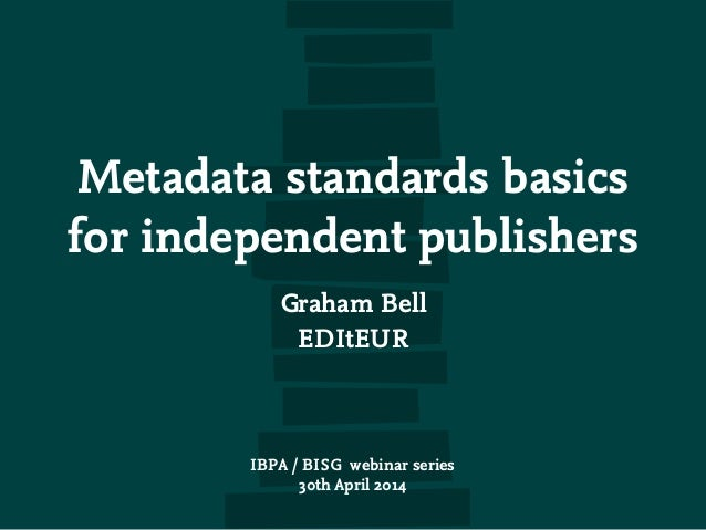 Metadata standards basics for independent publishers Graham Bell EDItEUR IBPA / BISG webinar series 30th April 2014