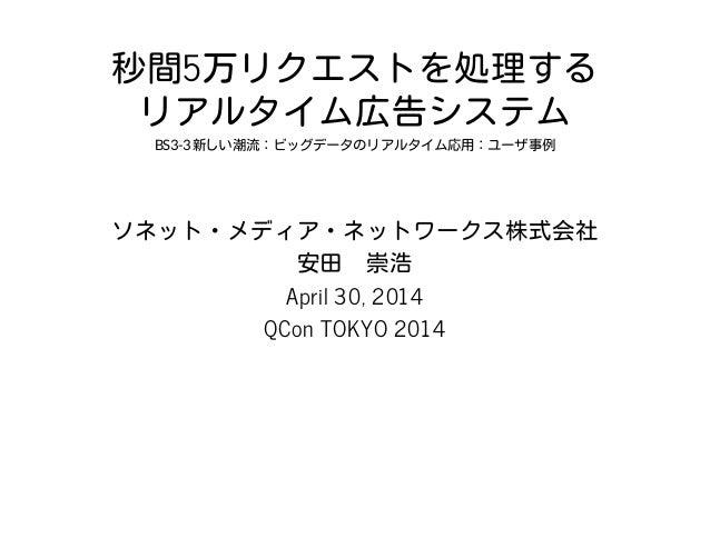 秒間5万リクエストを処理する リアルタイム広告システム BS3-3新しい潮流:ビッグデータのリアルタイム応用:ユーザ事例 ソネット・メディア・ネットワークス株式会社 安田 崇浩 April 30, 2014 QCon TOKYO 2014