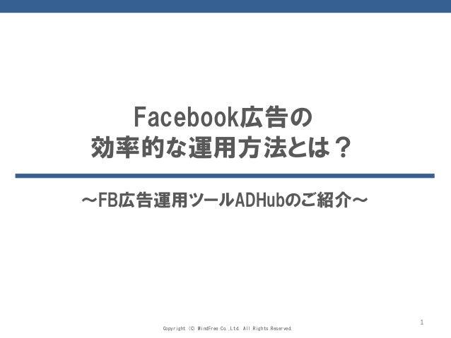 Copyright (C) MindFree Co.,Ltd. All Rights Reserved. 1 Facebook広告の 効率的な運用方法とは? ~FB広告運用ツールADHubのご紹介~