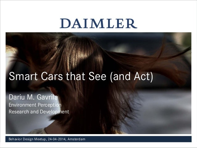 Smart Cars that See (and Act) Dariu M. Gavrila Environment Perception Research and Development Behavior Design Meetup, 24-...
