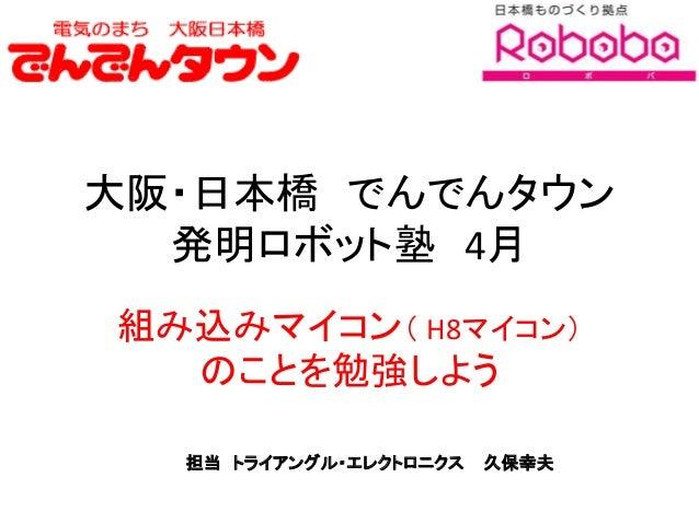 大阪・日本橋 でんでんタウン 発明ロボット塾 4月 組み込みマイコン( H8マイコン) のことを勉強しよう 担当 トライアングル・エレクトロニクス 久保幸夫