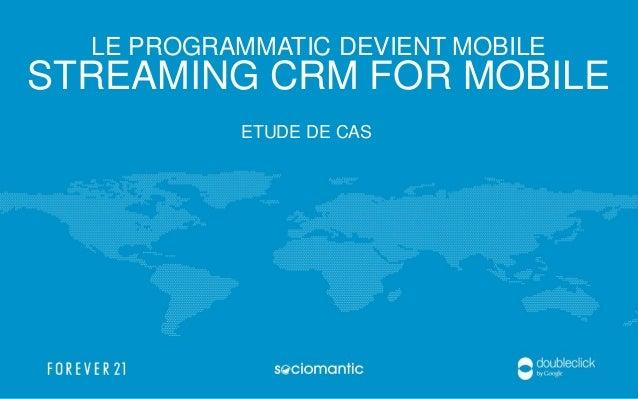 LE PROGRAMMATIC DEVIENT MOBILE STREAMING CRM FOR MOBILE ETUDE DE CAS