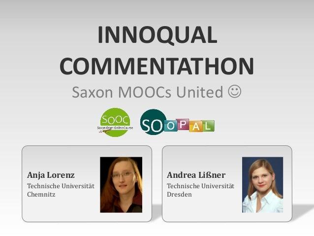 Anja Lorenz Technische Universität Chemnitz INNOQUAL COMMENTATHON Saxon MOOCs United  Andrea Lißner Technische Universitä...