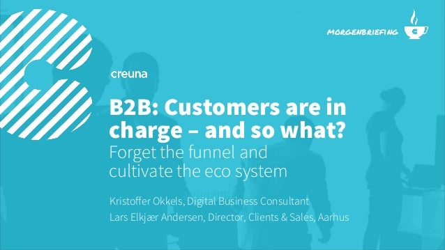 B2B: Customers are in charge – and so what? Forget the funnel and cultivate the eco system Kristoffer Okkels, Digital Busin...
