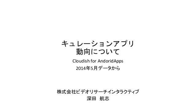キュレーションアプリ 動向について Cloudish for AndoridApps 2014年5月データから 株式会社ビデオリサーチインタラクティブ 深田 航志
