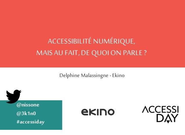 ACCESSIBILITÉ NUMÉRIQUE, MAISAUFAIT,DE QUOI ON PARLE? Delphine Malassingne -Ekino @nissone @3k1n0 #accessiday