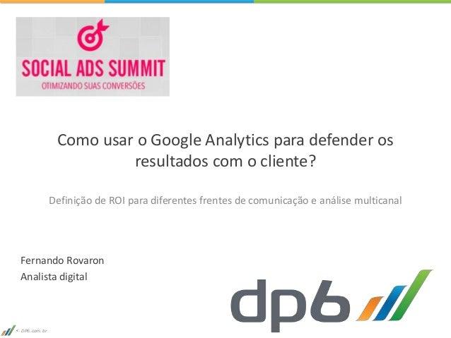 DP6.com.br Como usar o Google Analytics para defender os resultados com o cliente? Definição de ROI para diferentes frente...