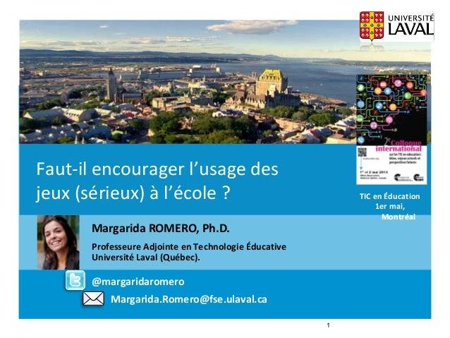 Margarida.Romero@fse.ulaval.caFaut-il encourager l'usage des jeux (sérieux) à l'école ? TIC en Éducation 1er mai, Montréal...