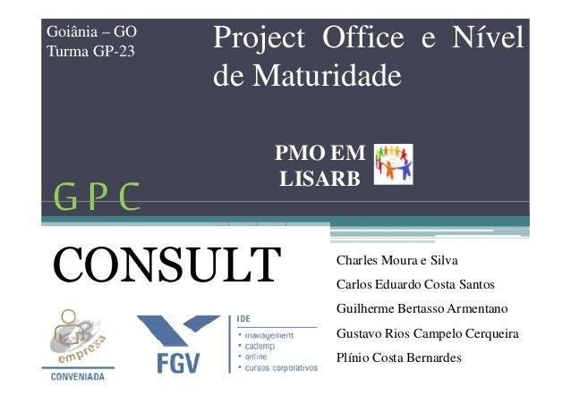 GP C Project Office e Nível de Maturidade Goiânia – GO Turma GP-23 PMO EM LISARB GP C CONSULT Charles Moura e Silva Carlos...