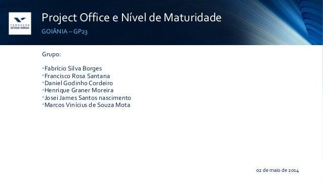Project Office e Nível de Maturidade GOIÂNIA – GP23 Grupo: •Fabrício Silva Borges •Francisco Rosa Santana •Daniel Godinho ...