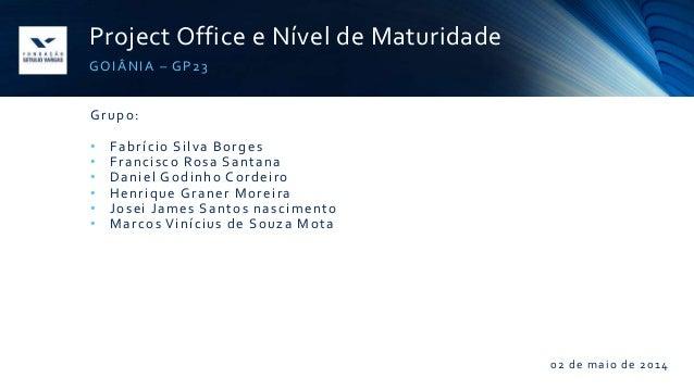 Project Office e Nível de Maturidade GOIÂNIA – GP23 Grupo: • Fabrício Silva Borges • Francisco Rosa Santana • Daniel Godin...