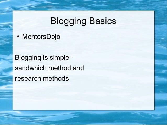 Blogging Basics ● MentorsDojo Blogging is simple - sandwhich method and research methods