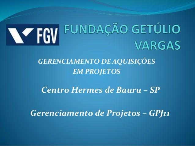 GERENCIAMENTO DE AQUISIÇÕES EM PROJETOS Centro Hermes de Bauru – SP Gerenciamento de Projetos – GPJ11