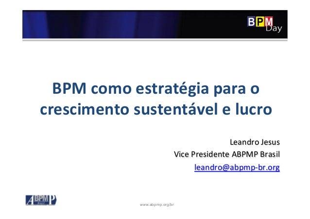 www.abpmp.org/br BPM  como  estratégia  para  o   crescimento  sustentável  e  lucro   Leandro  Jesus...