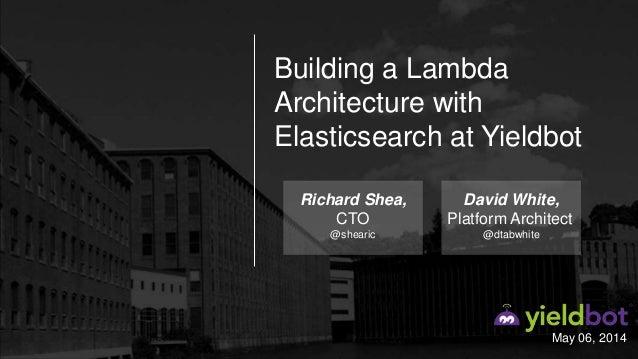 May 06, 2014 Building a Lambda Architecture with Elasticsearch at Yieldbot Richard Shea, CTO @shearic David White, Platfor...