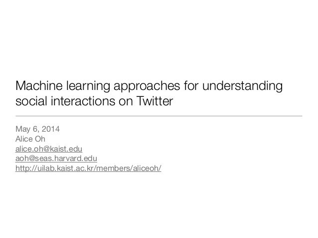 Machine learning approaches for understanding social interactions on Twitter May 6, 2014  Alice Oh  alice.oh@kaist.edu  ao...