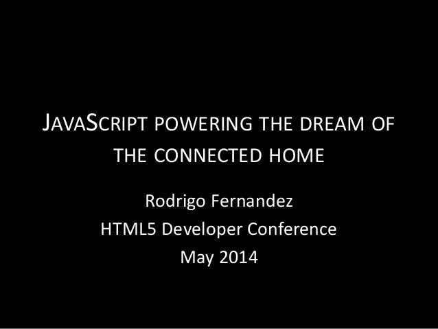 JAVASCRIPT POWERING THE DREAM OF THE CONNECTED HOME Rodrigo Fernandez HTML5 Developer Conference May 2014