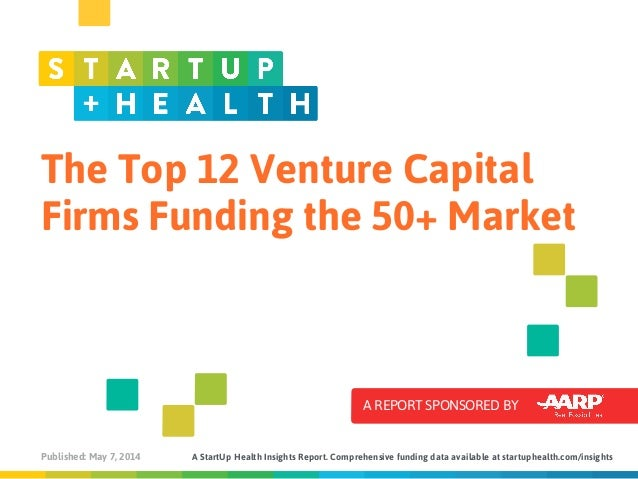 The Top 12 Venture Capital Firms Funding the 50+ Market A REPORT SPONSORED BY Published: May 7, 2014 A StartUp Health Insi...
