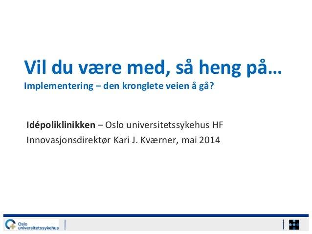 Vil du være med, så heng på… Implementering – den kronglete veien å gå? Idépoliklinikken – Oslo universitetssykehus HF Inn...