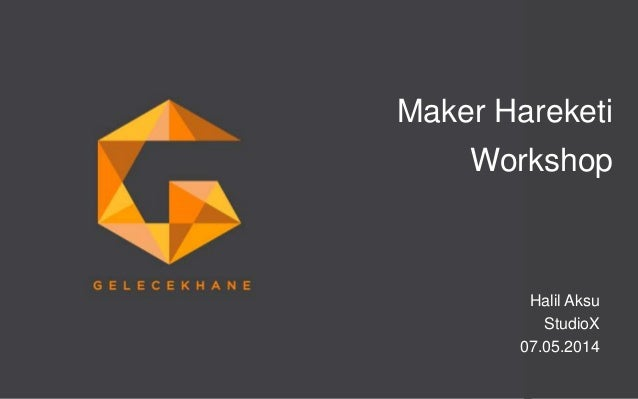 GelecekHane. Telif hakları saklıdır. © 2014. Sayfa 1 07.05.2014 Maker Hareketi Workshop Halil Aksu StudioX 07.05.2014