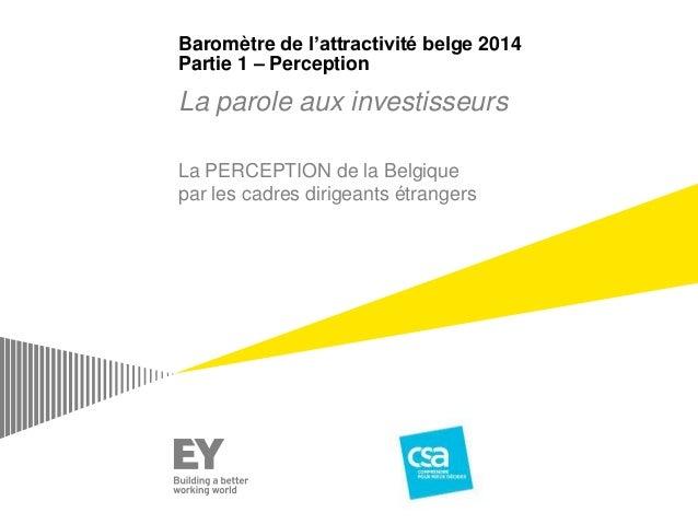 Baromètre de l'attractivité belge 2014 Partie 1 – Perception La parole aux investisseurs La PERCEPTION de la Belgique par ...