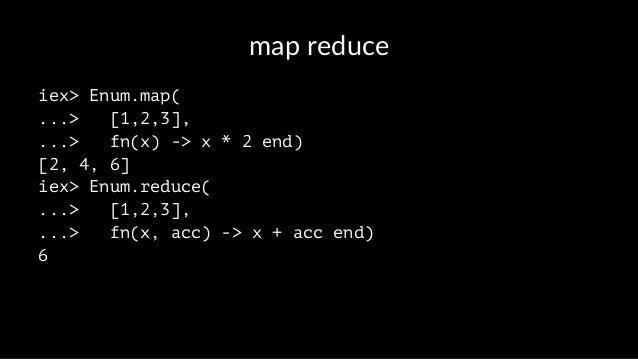 map reduce iex> Enum.map( ...> [1,2,3], ...> fn(x) -> x * 2 end) [2, 4, 6] iex> Enum.reduce( ...> [1,2,3], ...> fn(x, acc)...