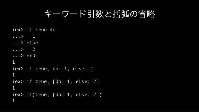 キーワード引数と括弧の省略 iex> if true do ...> 1 ...> else ...> 2 ...> end 1 iex> if true, do: 1, else: 2 1 iex> if true, [do: 1, else...