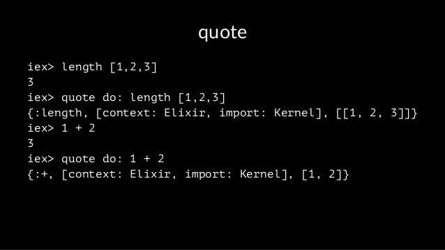 quote iex> length [1,2,3] 3 iex> quote do: length [1,2,3] {:length, [context: Elixir, import: Kernel], [[1, 2, 3]]} iex> 1...
