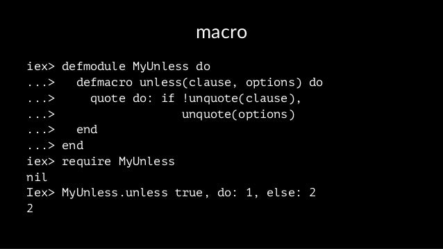 macro iex> defmodule MyUnless do ...> defmacro unless(clause, options) do ...> quote do: if !unquote(clause), ...> unquote...