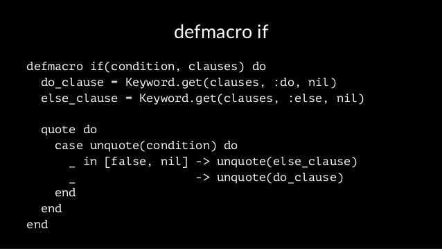defmacro if defmacro if(condition, clauses) do do_clause = Keyword.get(clauses, :do, nil) else_clause = Keyword.get(clause...