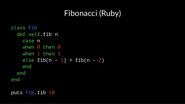 Fibonacci (Ruby) class Fib def self.fib n case n when 0 then 0 when 1 then 1 else fib(n - 1) + fib(n - 2) end end end puts...