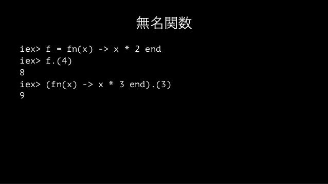 無名関数 iex> f = fn(x) -> x * 2 end iex> f.(4) 8 iex> (fn(x) -> x * 3 end).(3) 9
