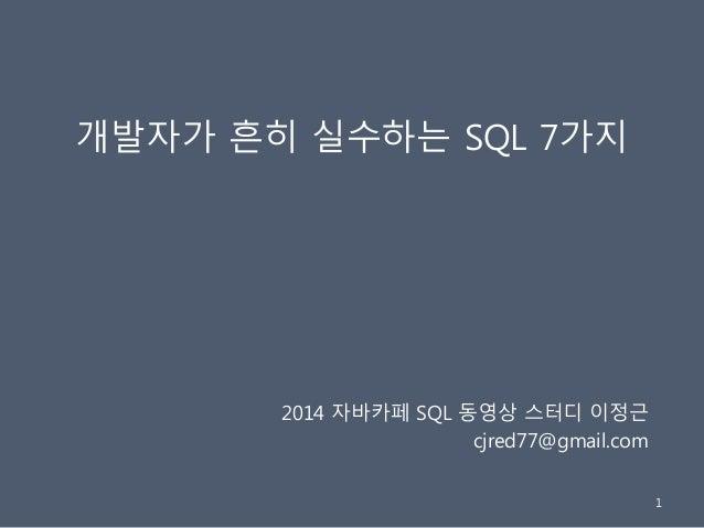개발자가 흔히 실수하는 SQL 7가지 2014 자바카페 SQL 동영상 스터디 이정근 cjred77@gmail.com 1