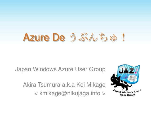 Azure De うぶんちゅ! Japan Windows Azure User Group Akira Tsumura a.k.a Kei Mikage < kmikage@nikujaga.info >