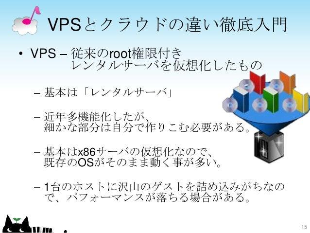 VPSとクラウドの違い徹底入門 • VPS – 従来のroot権限付き レンタルサーバを仮想化したもの – 基本は「レンタルサーバ」 – 近年多機能化したが、 細かな部分は自分で作りこむ必要がある。 – 基本はx86サーバの仮想化なので、 既存...