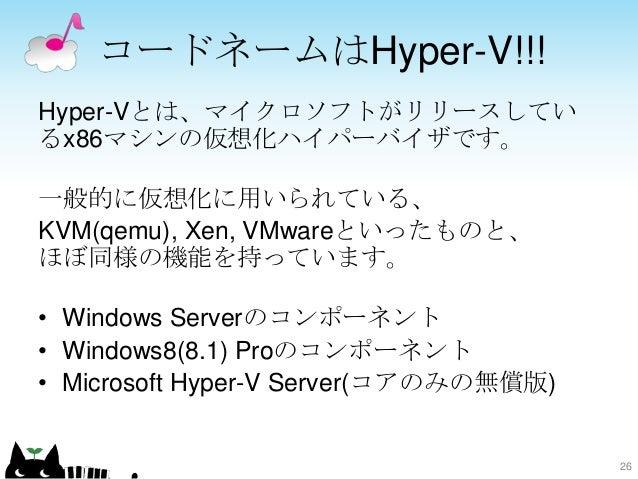 コードネームはHyper-V!!! Hyper-Vとは、マイクロソフトがリリースしてい るx86マシンの仮想化ハイパーバイザです。 一般的に仮想化に用いられている、 KVM(qemu), Xen, VMwareといったものと、 ほぼ同様の機能を...